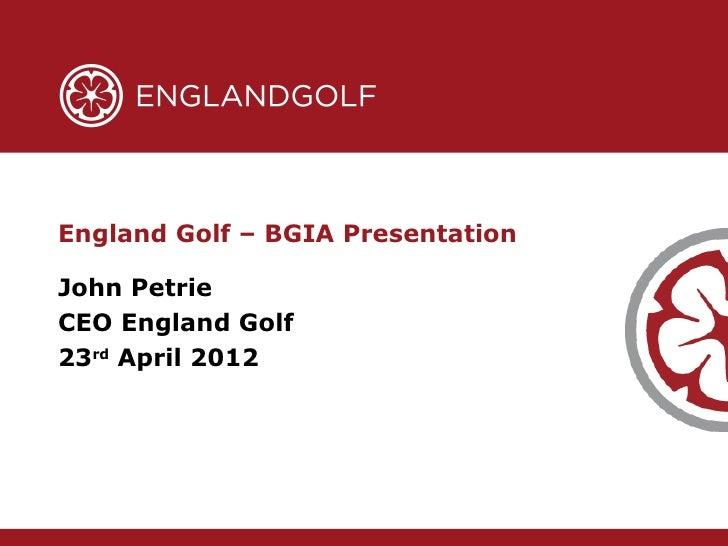 England Golf – BGIA PresentationJohn PetrieCEO England Golf23rd April 2012