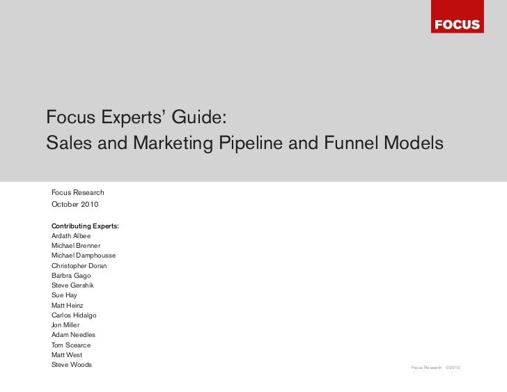 Focus Experts' Guide:Sales and Marketing Pipeline and Funnel ModelsFocus ResearchOctober 2010Contributing Experts:Ardath A...