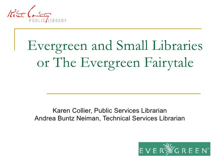 Evergreen and Small Libraries or The Evergreen Fairytale Karen Collier, Public Services Librarian Andrea Buntz Neiman, Tec...