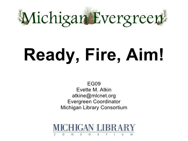 EG09 Evette M. Atkin [email_address] Evergreen Coordinator Michigan Library Consortium Ready, Fire, Aim!