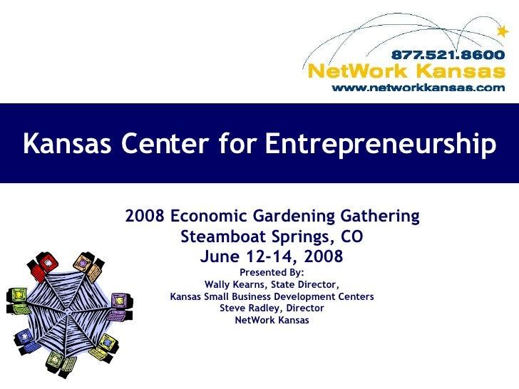 Kansas Center for Entrepreneurship 2008 Economic Gardening Gathering Steamboat Springs, CO June 12-14, 2008 Presented By: ...