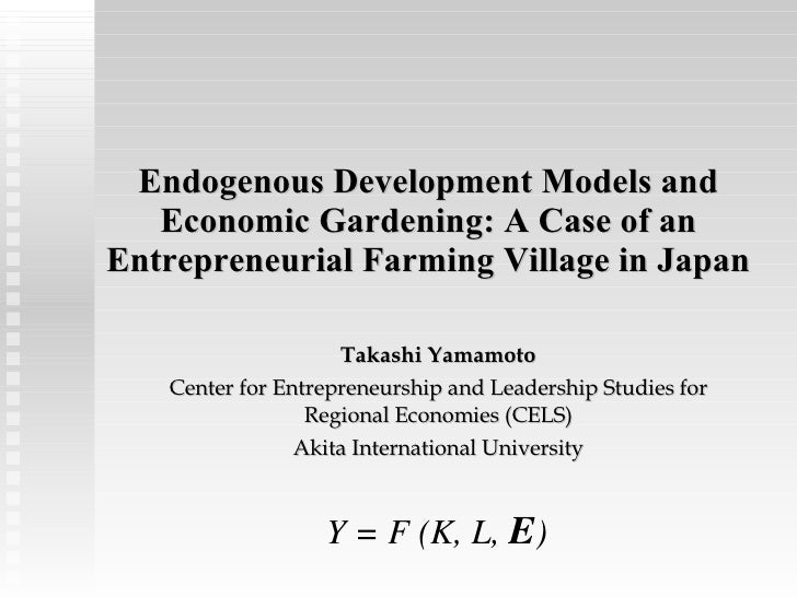 Endogenous Development Models and Economic Gardening: A Case of an Entrepreneurial Farming Village in Japan Takashi Yamamo...
