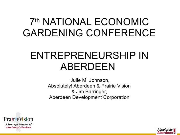 7 th  NATIONAL ECONOMIC GARDENING CONFERENCE ENTREPRENEURSHIP IN ABERDEEN  Julie M. Johnson, Absolutely! Aberdeen & Prairi...