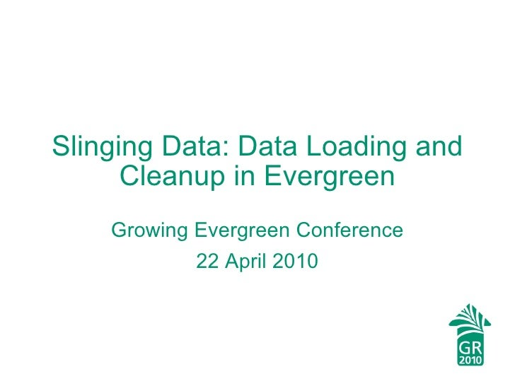 Slinging Data: Data Loading and Cleanup in Evergreen Growing Evergreen Conference 22 April 2010