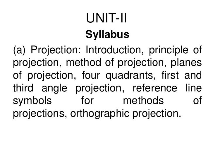 UNIT-II<br />Syllabus<br />(a) Projection: Introduction, principle of projection, method of projection, planes of projecti...