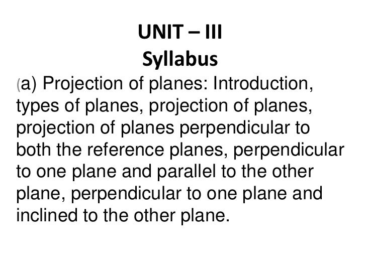 UNIT – IIISyllabus<br />(a) Projection of planes: Introduction, types of planes, projection of planes, projection of plane...