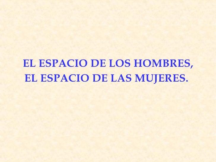 EL ESPACIO DE LOS HOMBRES, EL ESPACIO DE LAS MUJERES .