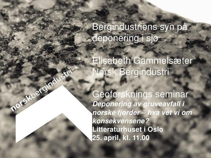 Bergindustriens syn pådeponering i sjøElisabeth GammelsæterNorsk BergindustriGeoforsknings seminarDeponering av gruveavfal...
