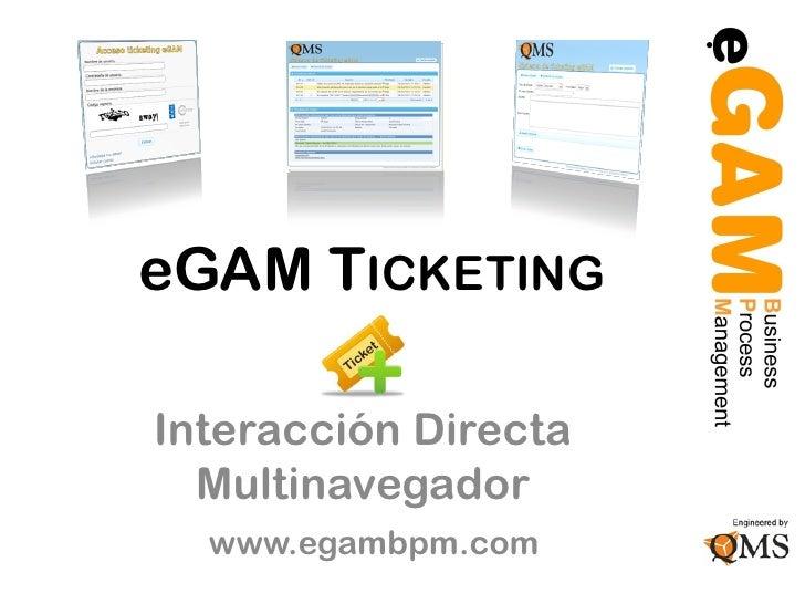 eGAM TICKETINGInteracción Directa  Multinavegador  www.egambpm.com