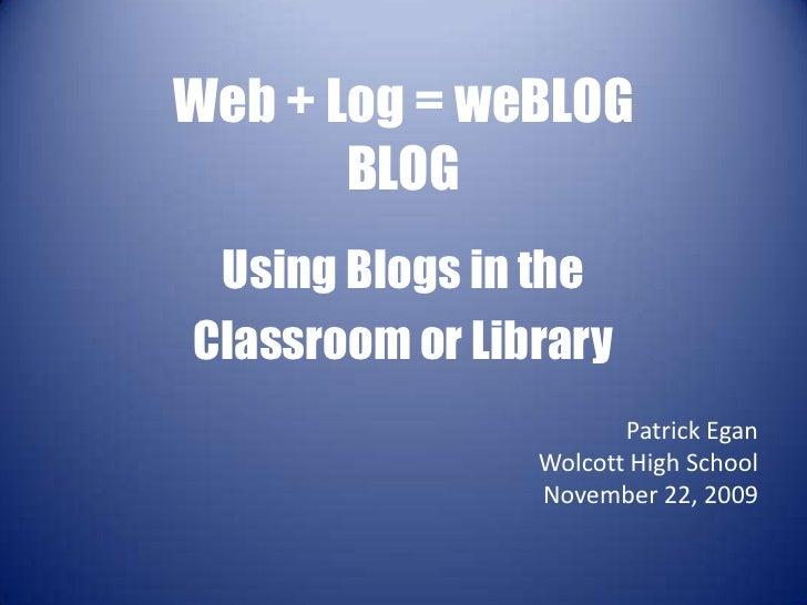 Web + Log = weBLOGBLOG<br />Using Blogs in the <br />Classroom or Library<br />Patrick Egan<br />Wolcott High School<br />...