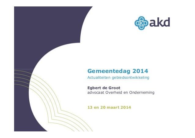 Gemeentedag 2014 Actualiteiten gebiedsontwikkeling Egbert de Groot advocaat Overheid en Onderneming 13 en 20 maart 2014