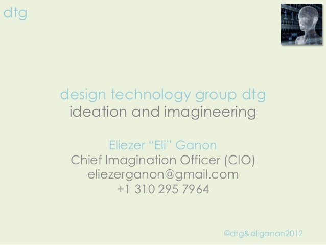 "dtg      design technology group dtg       ideation and imagineering              Eliezer ""Eli"" Ganon       Chief Imaginat..."
