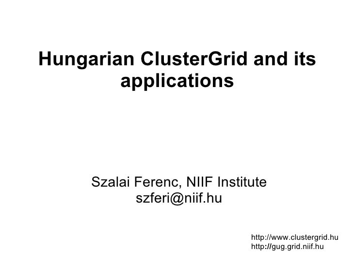 Hungarian ClusterGrid and its        applications     Szalai Ferenc, NIIF Institute            szferi@niif.hu             ...