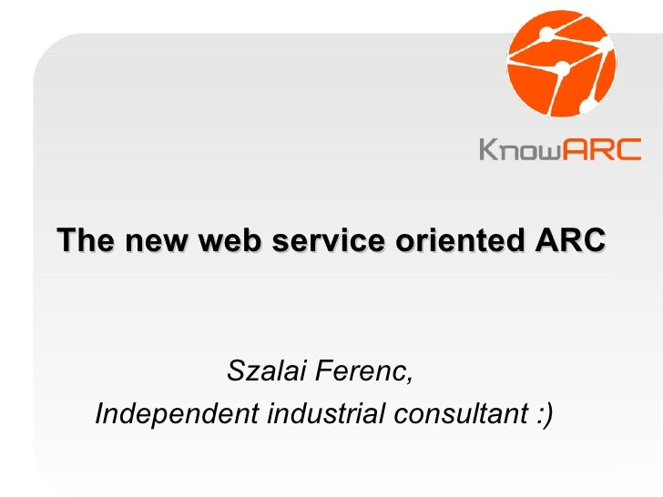 The new web service oriented ARC Szalai Ferenc,  Independent industrial consultant :)‏