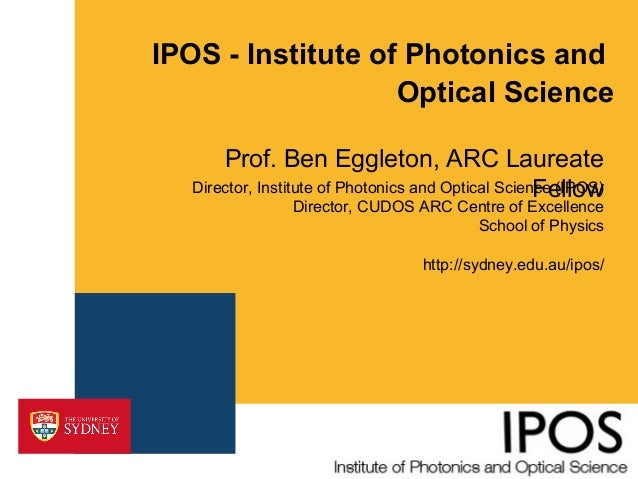IPOS - Institute of Photonics and Optical Science Prof. Ben Eggleton, ARC Laureate Director, Institute of Photonics and Op...