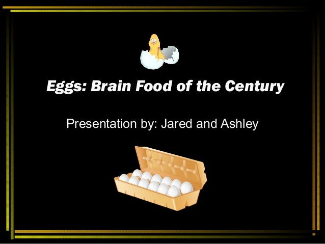 Eggs: Brain Food of the CenturyEggs: Brain Food of the Century Presentation by: Jared and Ashley