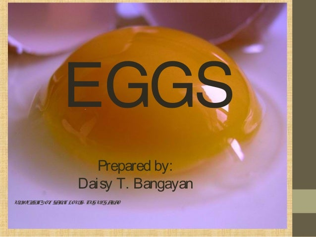 EGGS Prepared by: Daisy T. Bangayan UNIVERSITYOFSAINTLOUIS- TUGUEGARAO