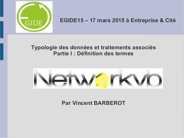 EGIDE15 – 17 mars 2015 à Entreprise & Cité Typologie des données et traitements associés Partie I : Définition des termes ...