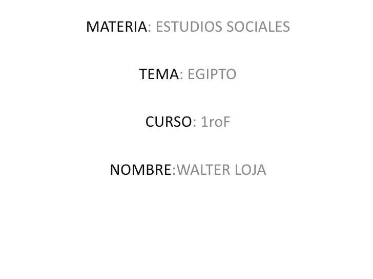 MATERIA: ESTUDIOS SOCIALES      TEMA: EGIPTO       CURSO: 1roF   NOMBRE:WALTER LOJA