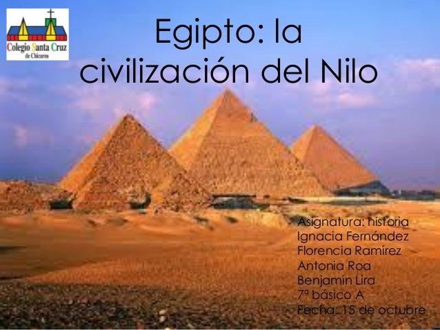 Egipto: la civilización del Nilo  Asignatura: historia Ignacia Fernández Florencia Ramírez Antonia Roa Benjamín Lira 7ª bá...