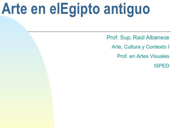 Arte  en elEgipto antiguo Prof. Sup.  Raúl Albanece Arte, Cultura y Contexto I Prof. en Artes Visuales ISPED