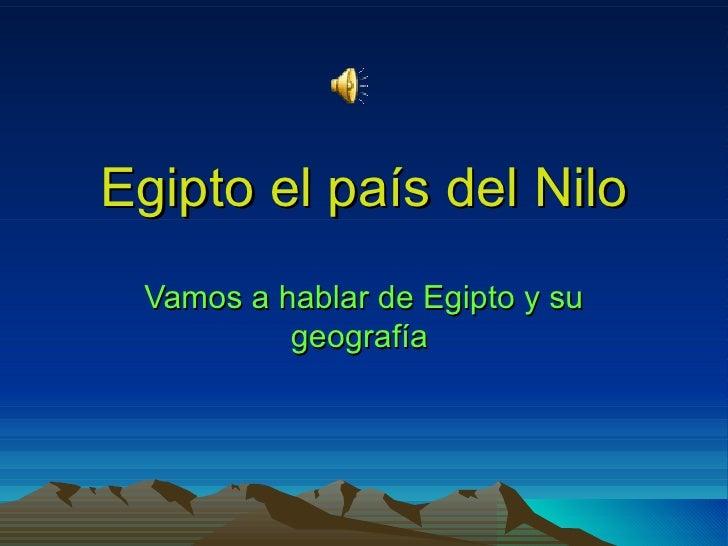 Egipto el país del Nilo Vamos a hablar de Egipto y su          geografía