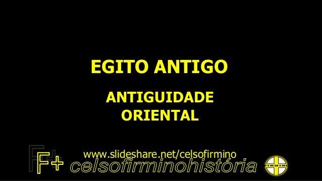 EGITO ANTIGO ANTIGUIDADE ORIENTAL www.slideshare.net/celsofirmino