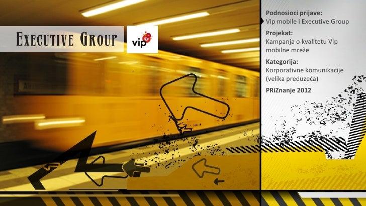 Podnosioci prijave:Vip mobile i Executive GroupProjekat:Kampanja o kvalitetu Vipmobilne mrežeKategorija:Korporativne komun...
