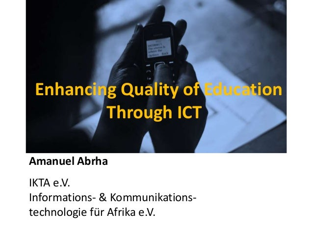 Enhancing Quality of Education         Through ICTAmanuel AbrhaIKTA e.V.Informations- & Kommunikations-technologie für Afr...