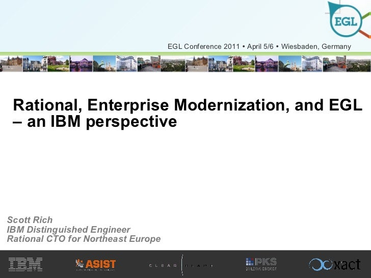 Rational, Enterprise Modernization, and EGL – an IBM perspective Scott Rich IBM Distinguished Engineer Rational CTO for No...
