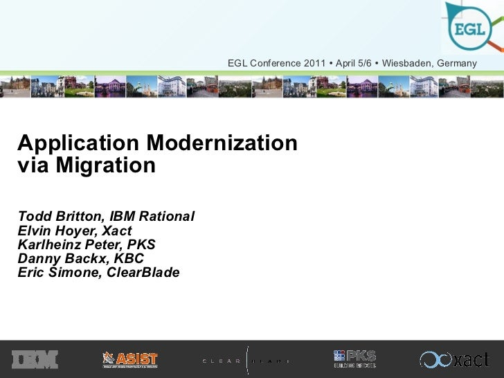 Application Modernization via Migration Todd Britton, IBM Rational Elvin Hoyer, Xact Karlheinz Peter, PKS Danny Backx, KBC...