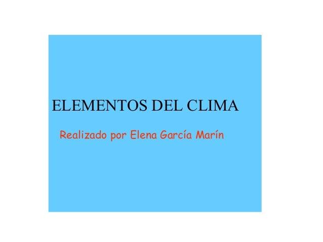 ELEMENTOS DEL CLIMA Realizado por Elena García Marín