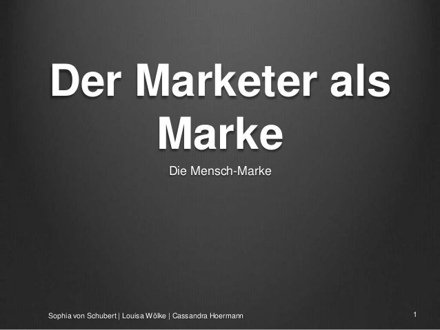 Der Marketer als Marke Die Mensch-Marke Sophia von Schubert | Louisa Wölke | Cassandra Hoermann 1