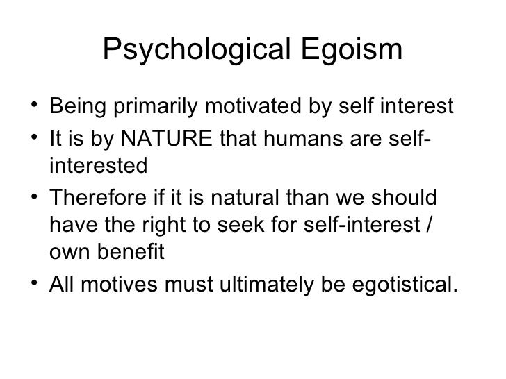 psychological egoism and ethical egoism Ethical egoism generally defined as the view that one ought to do whatever and only whatever is in one's own maximum interest, benefit, advantage, or good, ethical egoism contrasts with (1) psychological egoism, which says that people do in fact, perhaps necessarily, act in that way and from (2) alternative ethical theories, which claim that we have other fundamental obligations such as to .