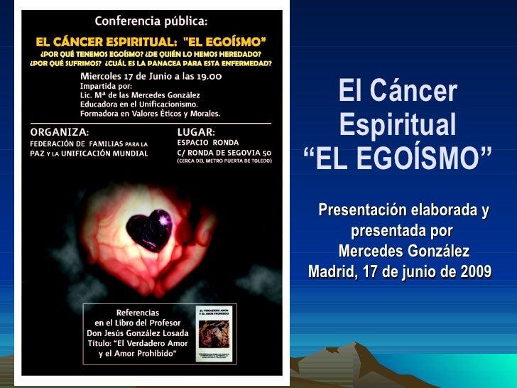 """Presentación elaborada y presentada por  Mercedes González Madrid, 17 de junio de 2009  El Cáncer Espiritual """"EL EGOÍSMO"""""""