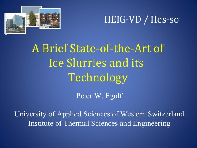 Peter W. Egolf - UNIVERSITY OF APPLIED SCIENCES OF WESTERN SWITZERLAND - A BRIEF STATE OF THE AR OF ICE SLURRIES AND ITS TECHNOLOGY