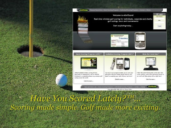 Have You Scored Lately?™... Scoring made simple. Golf made more exciting.