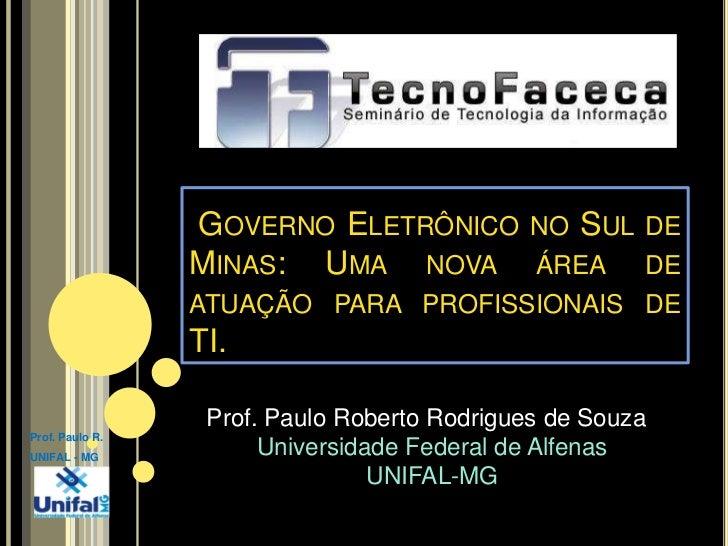 Governo Eletrônico no Sul de Minas: Uma nova área de atuação para profissionais de TI.<br />Prof. Paulo Roberto Rodrigues...