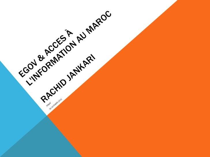 EGOV & ACCES À L'INFORMATION AU MAROC RACHID JANKARI <ul><li>RABAT  </li></ul><ul><li>20 OCTOBRE 2011 </li></ul>
