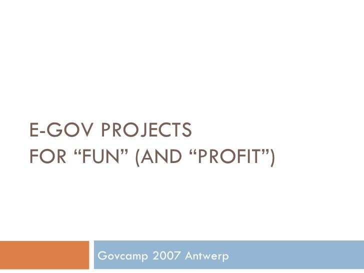 """E-GOV PROJECTS  FOR """"FUN"""" (AND """"PROFIT"""") Govcamp 2007 Antwerp"""