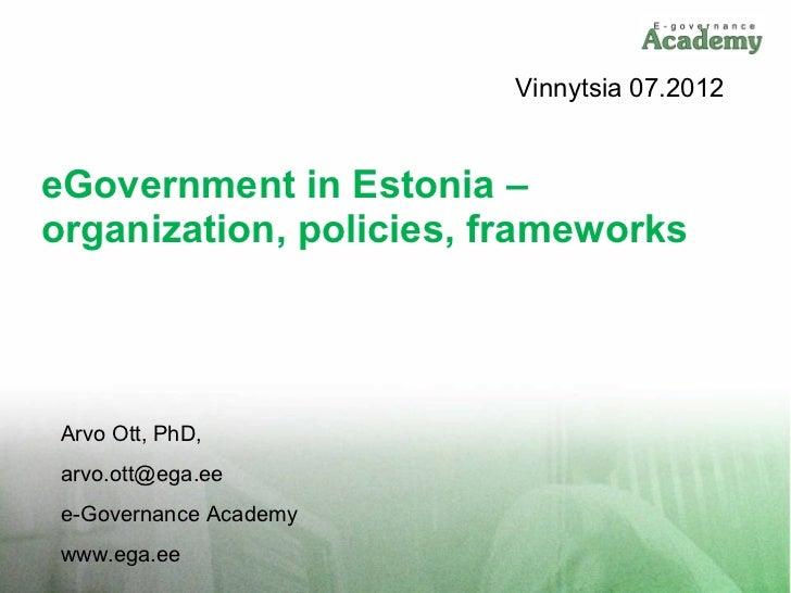 Vinnytsia 07.2012eGovernment in Estonia –organization, policies, frameworks Arvo Ott, PhD, arvo.ott@ega.ee e-Governance Ac...