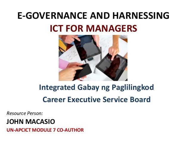 E-GOVERNANCE AND HARNESSING ICT FOR MANAGERS Integrated Gabay ng Paglilingkod Career Executive Service Board Resource Pers...