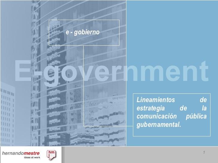 e - gobierno <ul><li>Lineamientos de estrategia de la comunicación pública gubernamental.   </li></ul>E-government