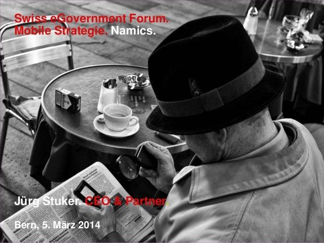 Swiss eGovernment Forum. Mobile Strategie. Namics.  Jürg Stuker. CEO & Partner. Bern, 5. März 2014