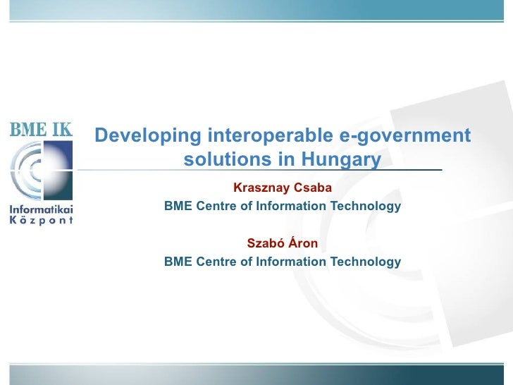 Developing interoperable e-government solutions in Hungary Krasznay Csaba BME Centre of Information Technology Szabó Áron ...