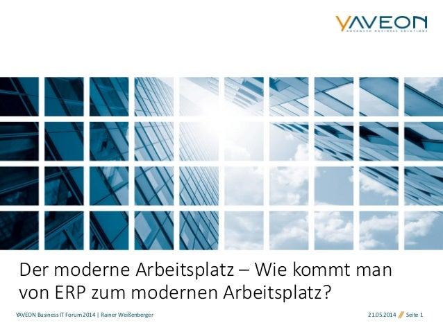21.05.2014 Seite 1YAVEON Business IT Forum 2014 | Rainer Weißenberger Der moderne Arbeitsplatz – Wie kommt man von ERP zum...