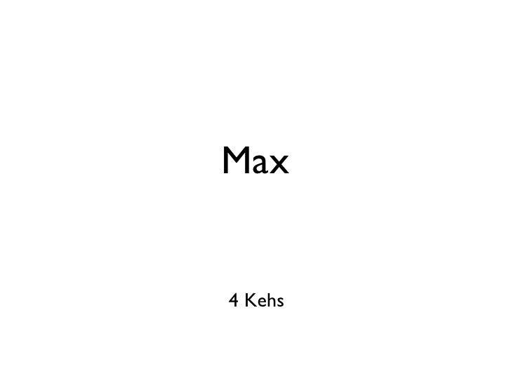 Max <ul><li>4 Kehs </li></ul>