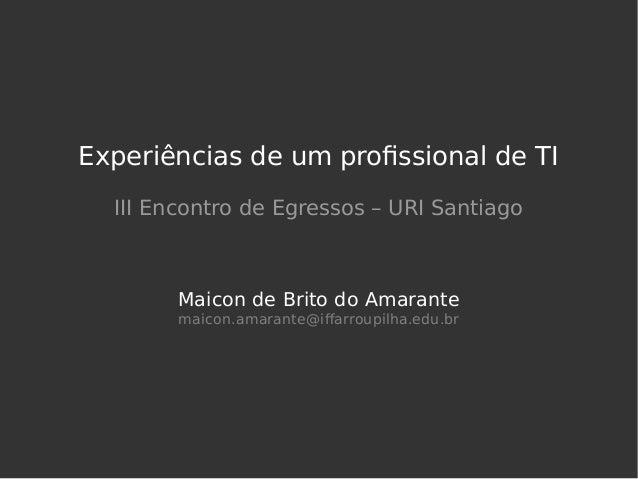 Experiências de um profissional de TI III Encontro de Egressos – URI Santiago Maicon de Brito do Amarante maicon.amarante@...