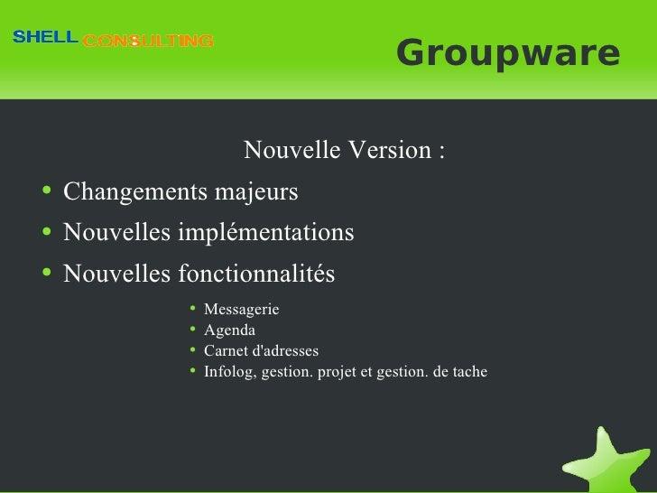 Groupware <ul><li>Nouvelle Version : </li></ul><ul><li>Changements majeurs </li></ul><ul><li>Nouvelles implémentations </l...