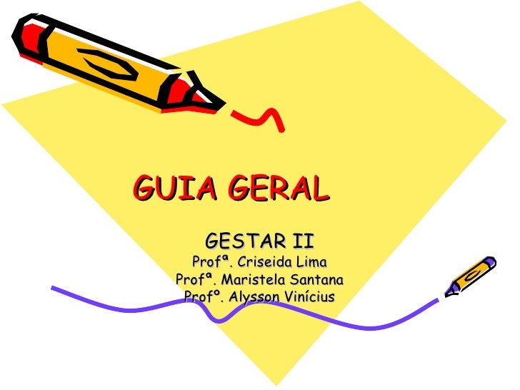 GUIA GERAL GESTAR II Profª. Criseida Lima Profª. Maristela Santana Profº. Alysson Vinícius